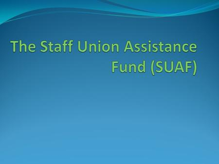What is it? The SUAF is a Staff Union Fund that depends on voluntary donations from individual staff members and provides either repayable loans or non-repayable.