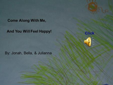 Come Along With Me, And You Will Feel Happy! By: Jonah, Bella, & Julianna Click.