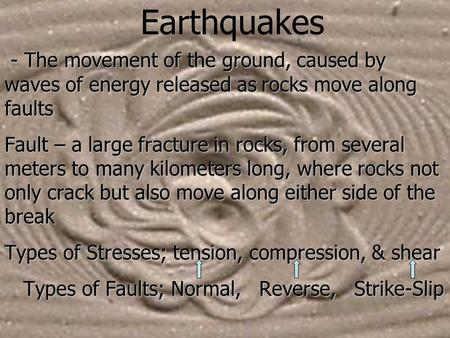 Earthquakes - The movement of the ground, caused by waves of energy released as rocks move along faults Fault – a large fracture in rocks, from several.