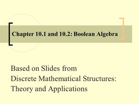 Chapter 10.1 and 10.2: Boolean Algebra Based on Slides from Discrete Mathematical Structures: Theory and Applications.