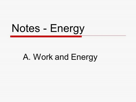 Notes - Energy A. Work and Energy. What is Energy?  Energy is the ability to produce change in an object or its environment.  Examples of forms of energy: