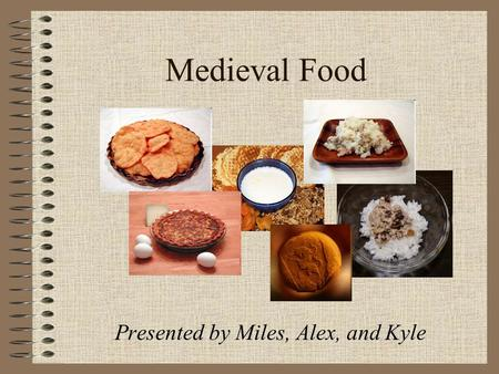 Medieval Food Presented by Miles, Alex, and Kyle.