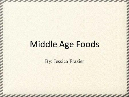 Middle Age Foods By: Jessica Frazier. Beer, mead, ale, but no water!!!! What!?! Don't eat vegetables they are unhealthy !!! This is what people back then.