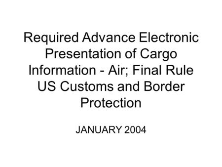 Required Advance Electronic Presentation of Cargo Information - Air; Final Rule US Customs and Border Protection JANUARY 2004.