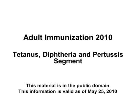 Adult Immunization 2010 Tetanus, Diphtheria and Pertussis Segment This material is in the public domain This information is valid as of May 25, 2010.