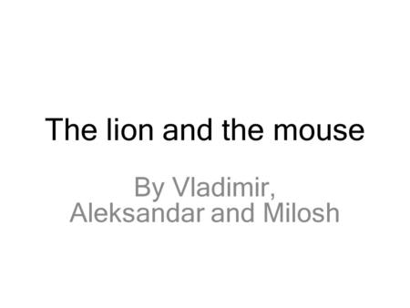 The lion and the mouse By Vladimir, Aleksandar and Milosh.