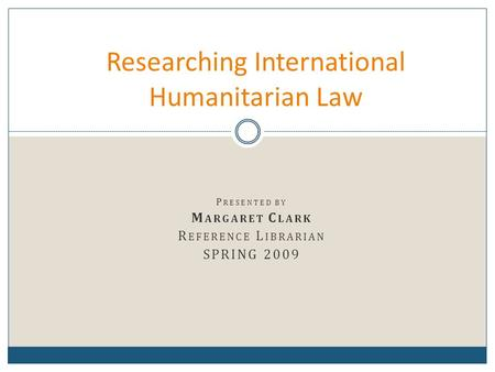 P RESENTED BY M ARGARET C LARK R EFERENCE L IBRARIAN SPRING 2009 Researching International Humanitarian Law.