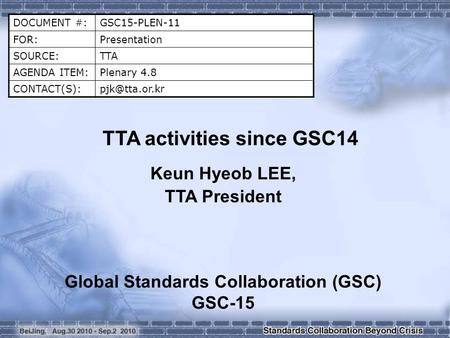 DOCUMENT #:GSC15-PLEN-11 FOR:Presentation SOURCE:TTA AGENDA ITEM:Plenary 4.8 TTA activities since GSC14 Keun Hyeob LEE, TTA President.