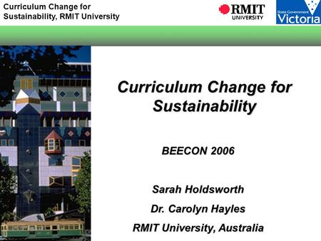 Curriculum Change for Sustainability, RMIT University Curriculum Change for Sustainability BEECON 2006 Sarah Holdsworth Dr. Carolyn Hayles RMIT University,