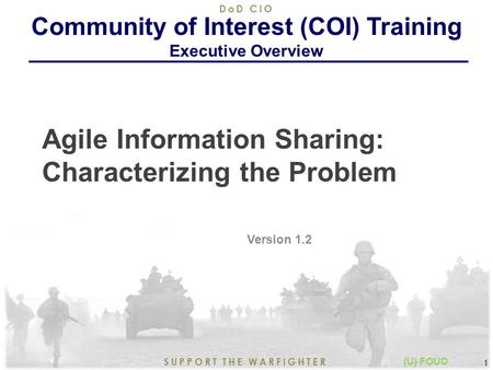 8/21/2015 1 SUPPORT THE WARFIGHTER DoD CIO 1 (U) FOUO Agile Information Sharing: Characterizing the Problem Version 1.2 Community of Interest (COI) Training.