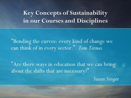 "Key Concepts of Sustainability in our Courses and Disciplines ""Bending the curves: every kind of change we can think of in every sector."" Tom Termes ""Are."
