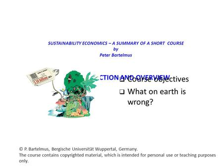 SUSTAINABILITY ECONOMICS – A SUMMARY OF A SHORT COURSE by Peter Bartelmus 1. INTRODUCTION AND OVERVIEW  Course objectives  What on earth is wrong? ©