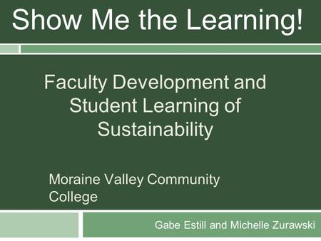 Gabe Estill and Michelle Zurawski Show Me the Learning! Faculty Development and Student Learning of Sustainability Moraine Valley Community College.