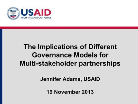 The Implications of Different Governance Models for Multi-stakeholder partnerships Jennifer Adams, USAID 19 November 2013.