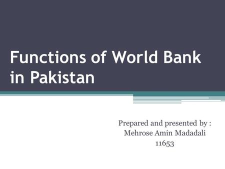 Functions of World Bank in Pakistan Prepared and presented by : Mehrose Amin Madadali 11653.