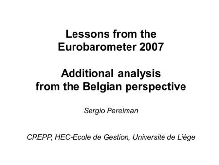 Lessons from the Eurobarometer 2007 Additional analysis from the Belgian perspective Sergio Perelman CREPP, HEC-Ecole de Gestion, Université de Liège.