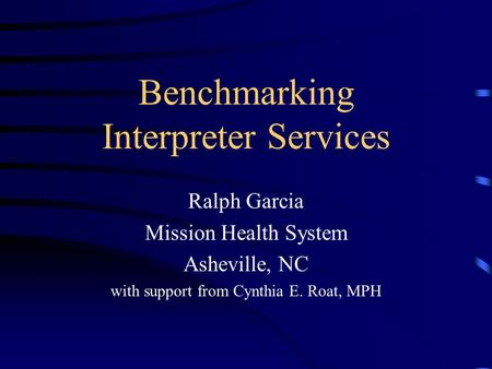 Benchmarking Interpreter Services Ralph Garcia Mission Health System Asheville, NC with support from Cynthia E. Roat, MPH.
