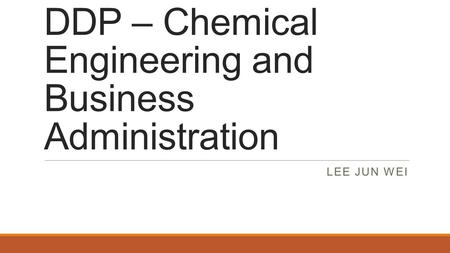 DDP – Chemical Engineering and Business Administration LEE JUN WEI.