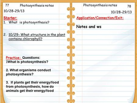 10/28-29/13 Starter: 1.What is photosynthesis? 2.10/29- What structure in the plant contains chlorophyll? 10/28-29/13 Photosynthesis notes Application/Connection/Exit: