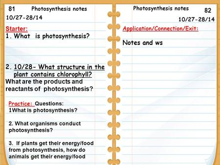10/27-28/14 Starter: 1.What is photosynthesis? 2.10/28- What structure in the plant contains chlorophyll? What are the products and reactants of photosynthesis?