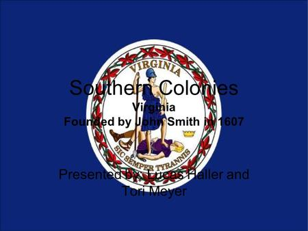 Southern Colonies Virginia Founded by John Smith in 1607 Presented by: Lucas Haller and Tori Meyer.