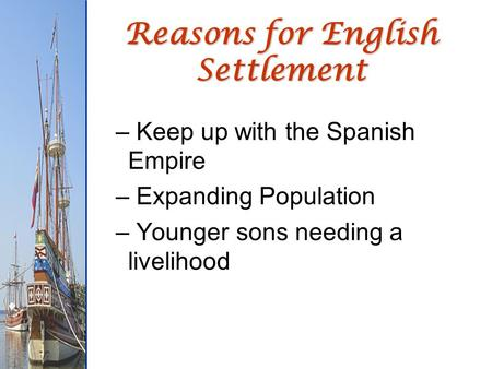 Reasons for English Settlement – Keep up with the Spanish Empire – Expanding Population – Younger sons needing a livelihood.