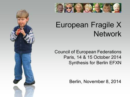 European Fragile X Network Council of European Federations Paris, 14 & 15 October 2014 Synthesis for Berlin EFXN Berlin, November 8, 2014.