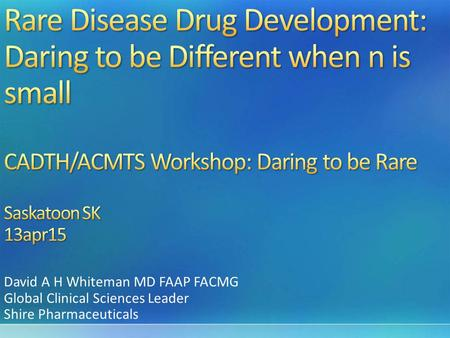 David A H Whiteman MD FAAP FACMG Global Clinical Sciences Leader Shire Pharmaceuticals.