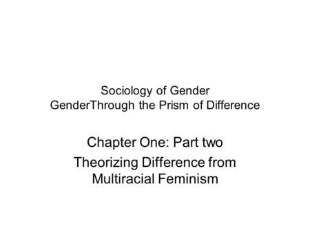 Sociology of Gender GenderThrough the Prism of Difference Chapter One: Part two Theorizing Difference from Multiracial Feminism.