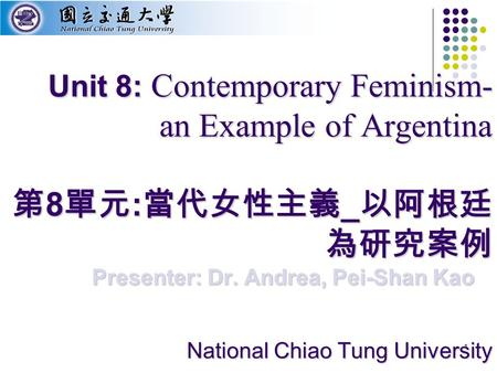 1 Unit 8: Contemporary Feminism- an Example of Argentina 第 8 單元 : 當代女性主義 _ 以阿根廷 為研究案例 National Chiao Tung University Presenter: Dr. Andrea, Pei-Shan Kao.