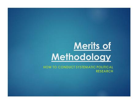 Merits of Methodology HOW TO CONDUCT SYSTEMATIC POLITICAL RESEARCH.
