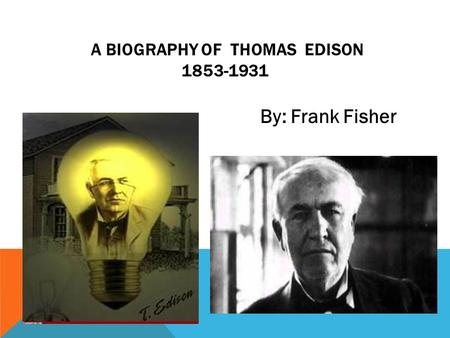 A BIOGRAPHY OF THOMAS EDISON 1853-1931 By: Frank Fisher.