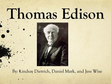 Thomas Edison By: Lindsay Dietrich, Daniel Mark, and Jess Wise.