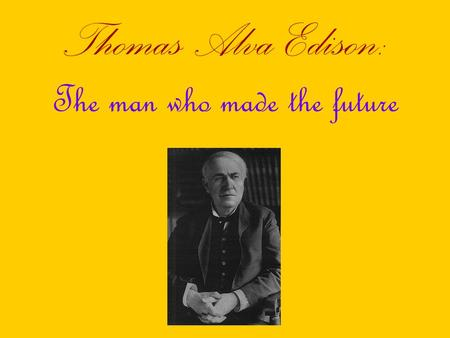 Thomas Alva Edison: The man who made the future. Brief Biography Born in February 11, 1847 in Milan, Ohio Born as the youngest of the seven children Moved.