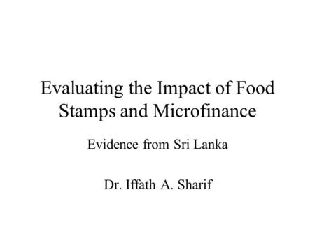 Evaluating the Impact of Food Stamps and Microfinance Evidence from Sri Lanka Dr. Iffath A. Sharif.