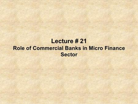 Lecture # 21 Role of Commercial Banks in Micro Finance Sector.
