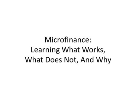Microfinance: Learning What Works, What Does Not, And Why.