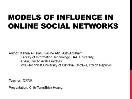 MODELS OF INFLUENCE IN ONLINE SOCIAL NETWORKS Author: Kanna AlFalahi, Yacine Atif, Ajith Abraham, Faculty of Information Technology, UAE University, Al.