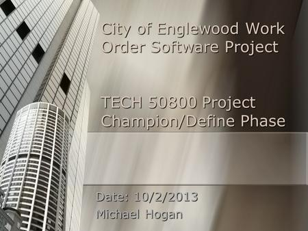 City of Englewood Work Order Software Project TECH 50800 Project Champion/Define Phase Date: 10/2/2013 Michael Hogan.