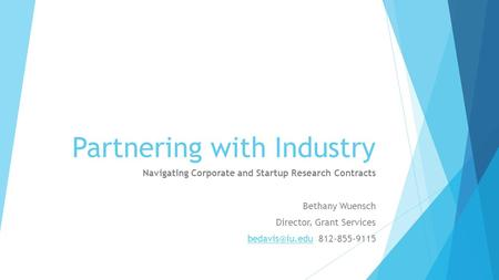 Partnering with Industry Navigating Corporate and Startup Research Contracts Bethany Wuensch Director, Grant Services 812-855-9115.