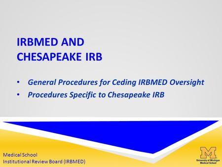 IRBMED AND CHESAPEAKE IRB General Procedures for Ceding IRBMED Oversight Procedures Specific to Chesapeake IRB Medical School Institutional Review Board.