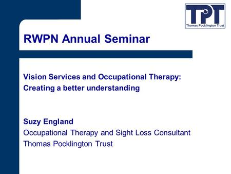 RWPN Annual Seminar Vision Services and Occupational Therapy: Creating a better understanding Suzy England Occupational Therapy and Sight Loss Consultant.