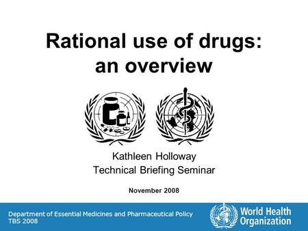 Rational use of drugs: an overview Kathleen Holloway Technical Briefing Seminar November 2008 Department of Essential Medicines and Pharmaceutical Policy.