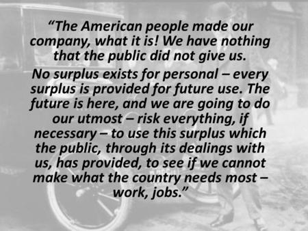 """The American people made our company, what it is! We have nothing that the public did not give us. No surplus exists for personal – every surplus is provided."