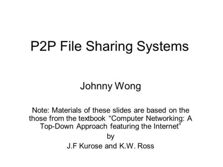 "P2P File Sharing Systems Johnny Wong Note: Materials of these slides are based on the those from the textbook ""Computer Networking: A Top-Down Approach."