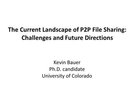 The Current Landscape of P2P File Sharing: Challenges and Future Directions Kevin Bauer Ph.D. candidate University of Colorado.
