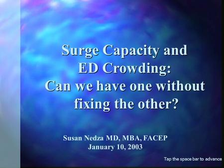 Tap the space bar to advance Surge Capacity and ED Crowding: Can we have one without fixing the other? fixing the other? Susan Nedza MD, MBA, FACEP January.