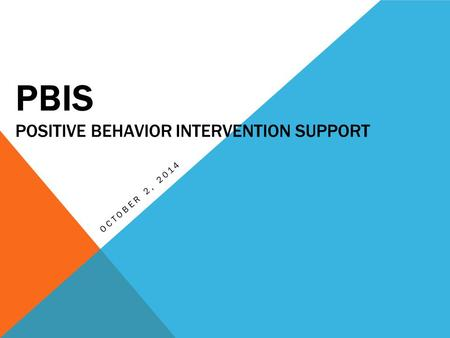 PBIS POSITIVE BEHAVIOR INTERVENTION SUPPORT OCTOBER 2, 2014.