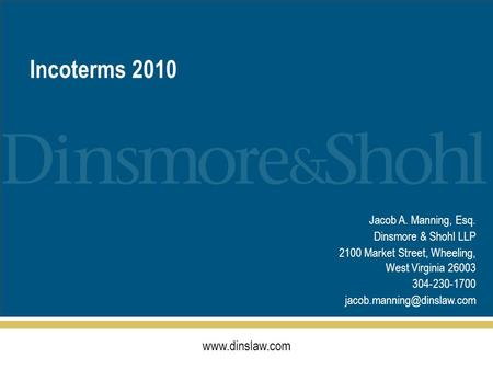 Incoterms 2010 Jacob A. Manning, Esq. Dinsmore & Shohl LLP 2100 Market Street, Wheeling, West Virginia 26003 304-230-1700