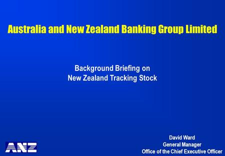 Australia and New Zealand Banking Group Limited Background Briefing on New Zealand Tracking Stock David Ward General Manager Office of the Chief Executive.